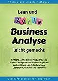 Lean und Agile Business Analyse leicht gemacht: Einfache Methoden für Product Owner, Business Analysten und Business-Experten zur Ermittlung von...