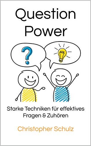 Question Power: Starke Techniken für effektives Fragen & Zuhören